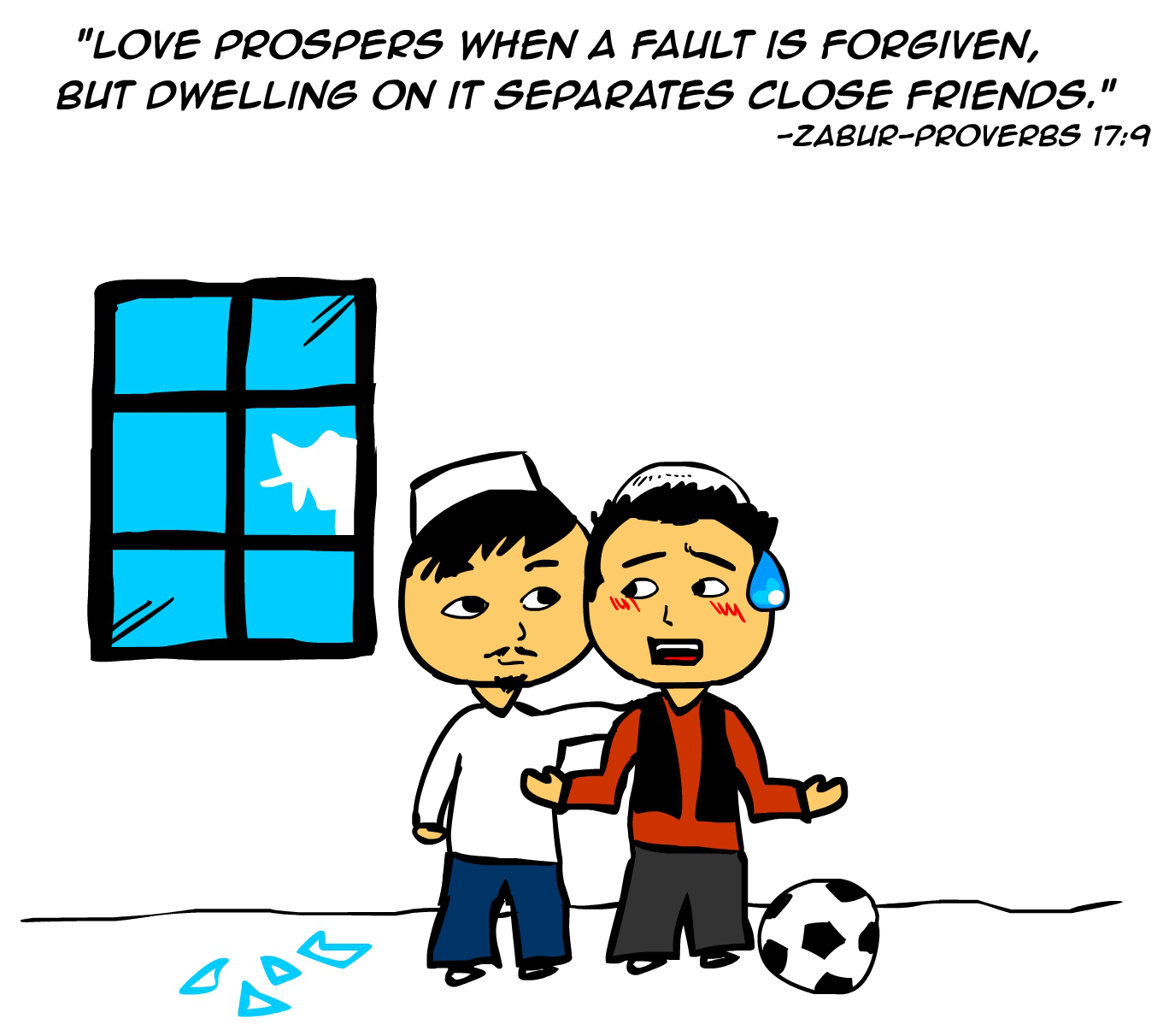 """Love prospers when a fault is forgiven, but dwelling on it separates close friends."" -Zabur Proverbs 17:9"