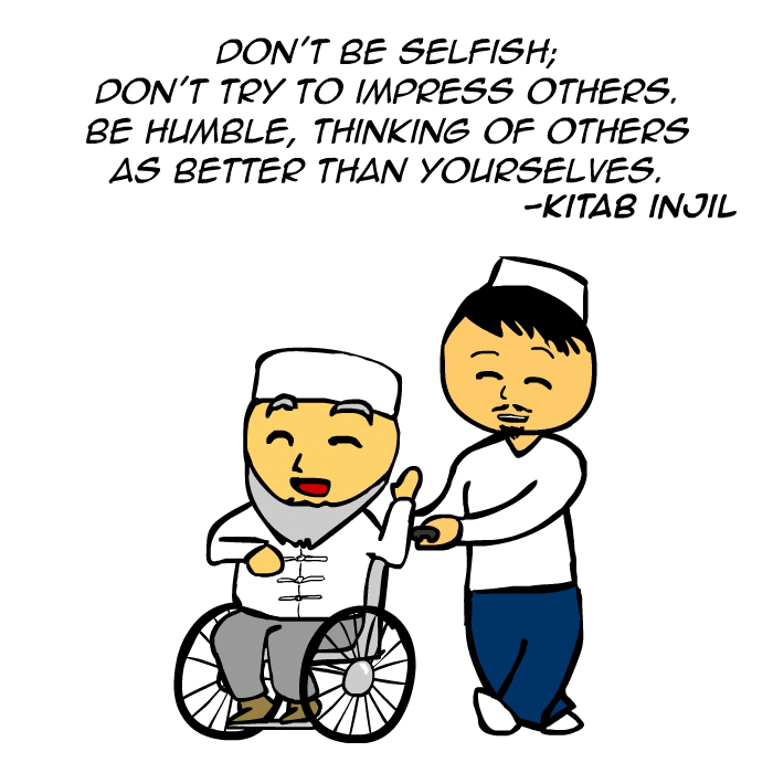 """Don't be selfish; don't try to impress others. Be humble, thinking of others as better than yourselves."" -Kitab Injil"