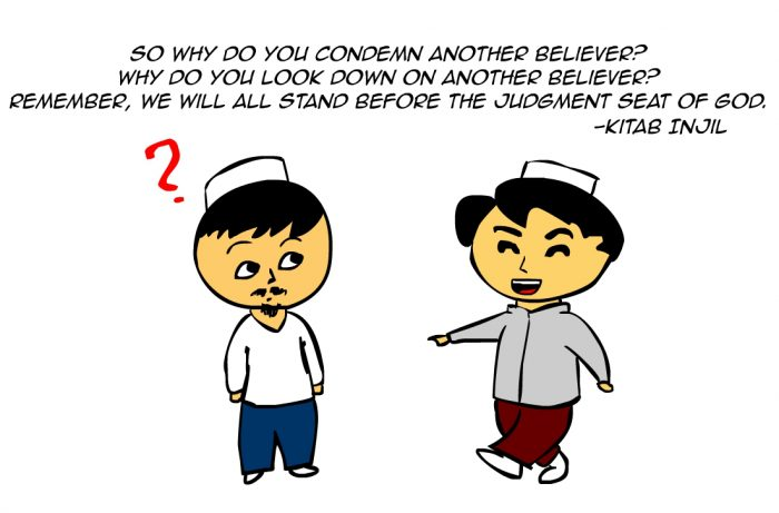 """So why do you condemn another believer? Why do you look down on another believer? Remember, we will all stand before the judgment seat of God."" -Kitab Injil"