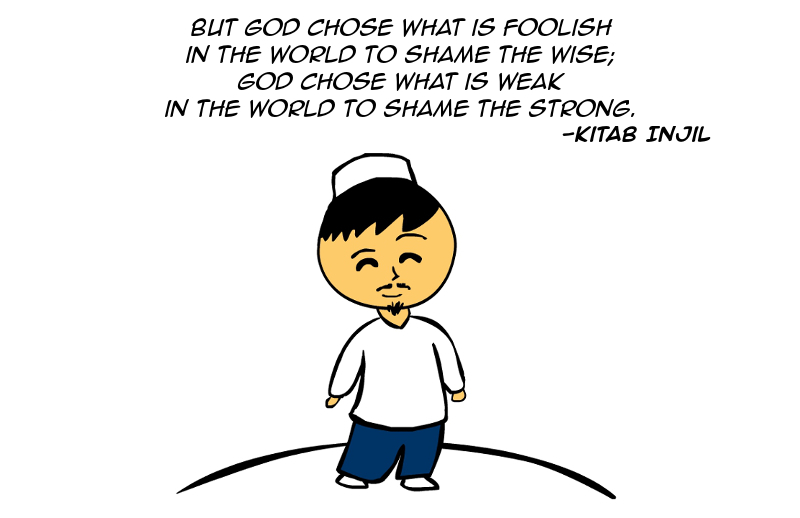 """But God chose what is foolish in the world to shame the wise; God chose what is weak in the world to shame the strong."" -Kitab Injil"