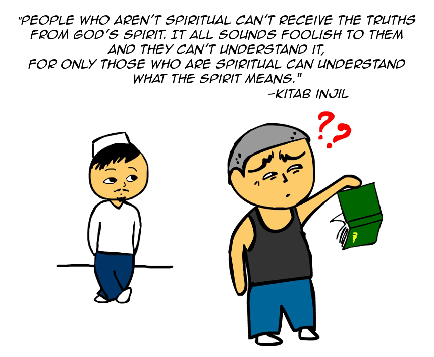 """People who aren't spiritual can't receive the truths from God's Spirit. It all sounds foolish to them and they can't understand it. For only those who are spiritual can understand what the Spirit means."" -Kitab Injil"