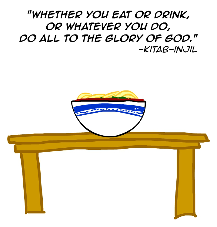"""Whether youo eat or drink, or whatever you do, do all to the glory of God."" -Kitab Injil"