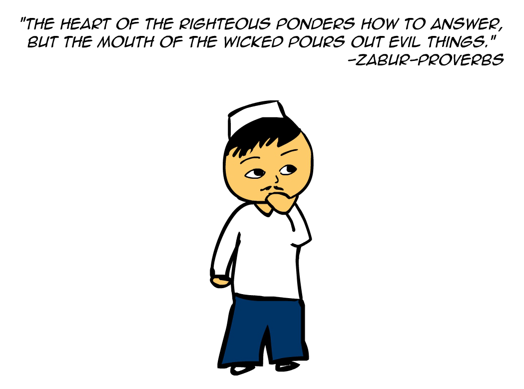 """The heart of the righteous ponders how to answer, but the mouth of the wicked pours out evil things."" -Zabur Proverbs"""