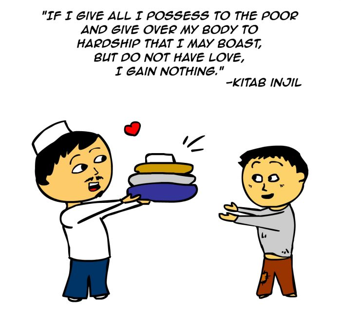 """If I give all I possess to the poor and give over my body to hardship that may boast, but o not have love, I gain nothing."" -Kitab Injil"