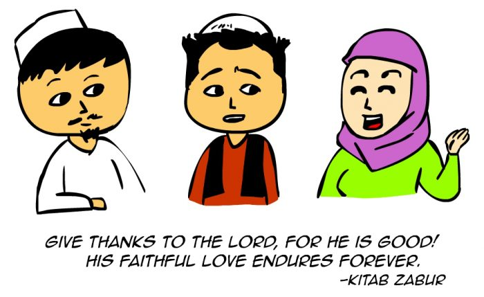 """Give thanks to the Lord, for he is good! His faithful love endures forever."" -Kitab Zabur"